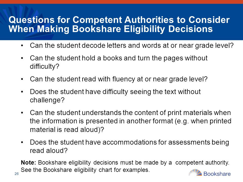 Questions for Competent Authorities to Consider When Making Bookshare Eligibility Decisions Can the student decode letters and words at or near grade