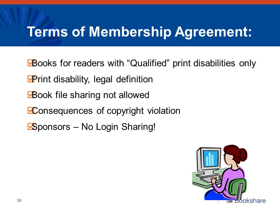 "36 Terms of Membership Agreement:  Books for readers with ""Qualified"" print disabilities only  Print disability, legal definition  Book file sharin"