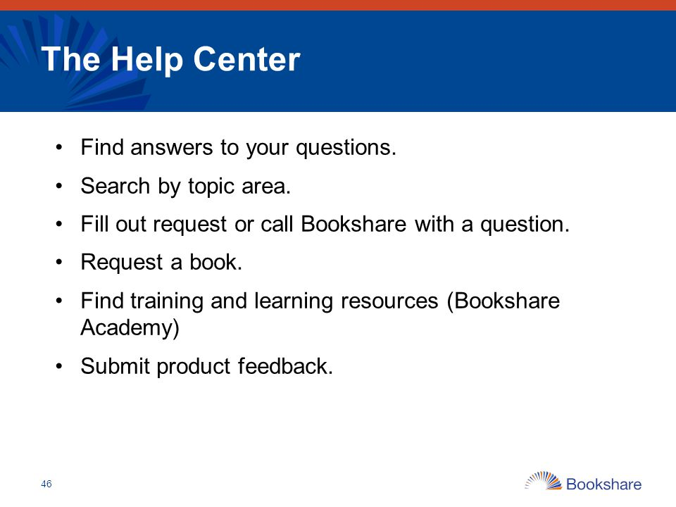 The Help Center Find answers to your questions. Search by topic area. Fill out request or call Bookshare with a question. Request a book. Find trainin