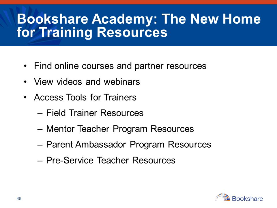 Bookshare Academy: The New Home for Training Resources Find online courses and partner resources View videos and webinars Access Tools for Trainers –F