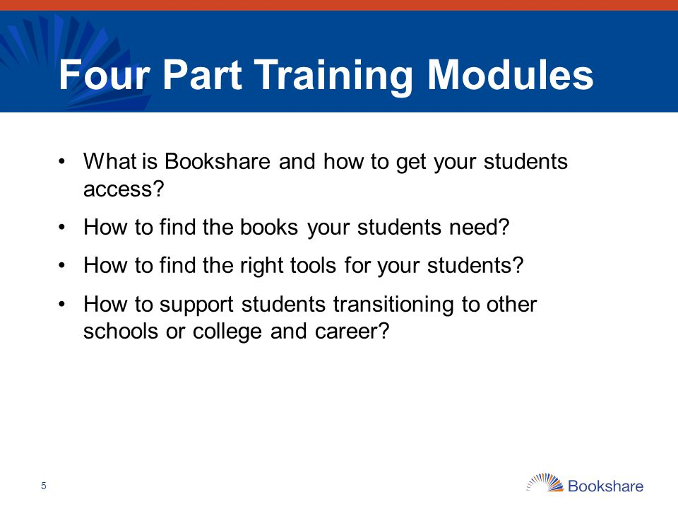 Four Part Training Modules What is Bookshare and how to get your students access? How to find the books your students need? How to find the right tool