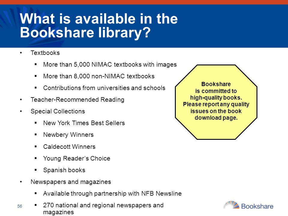 56 What is available in the Bookshare library? Textbooks  More than 5,000 NIMAC textbooks with images  More than 8,000 non-NIMAC textbooks  Contrib