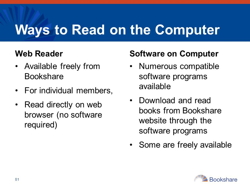 Ways to Read on the Computer Web Reader Available freely from Bookshare For individual members, Read directly on web browser (no software required) So