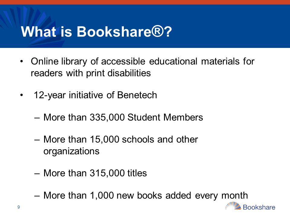 9 What is Bookshare ® ? Online library of accessible educational materials for readers with print disabilities 12-year initiative of Benetech –More th