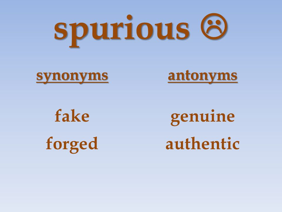 spurious  synonymsantonyms fakegenuine forgedauthentic