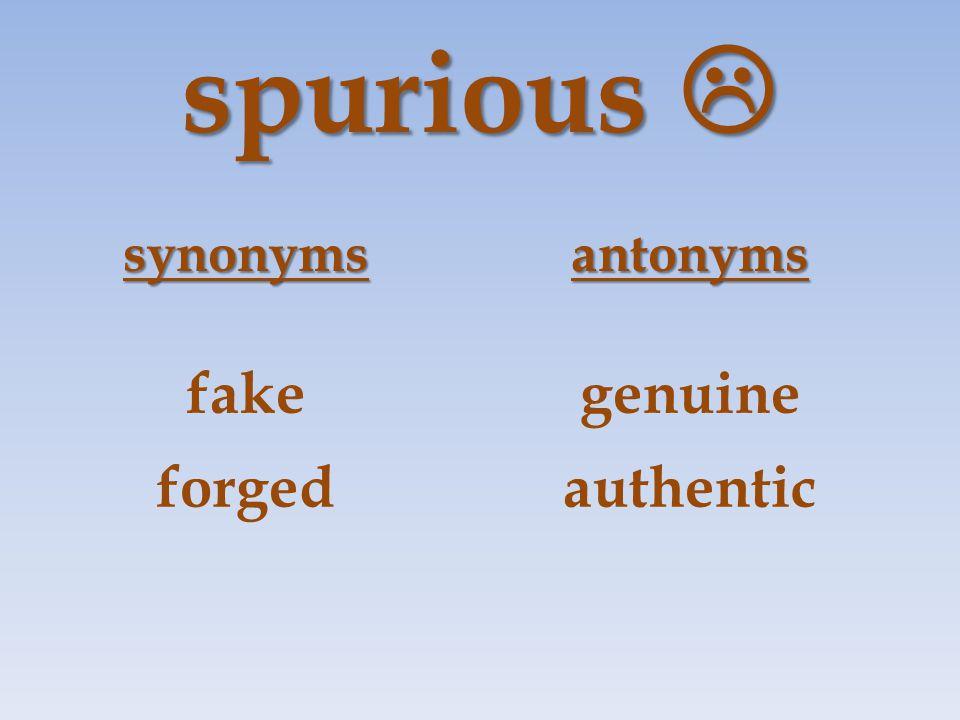 spurious  synonymsantonyms fakegenuine forgedauthentic