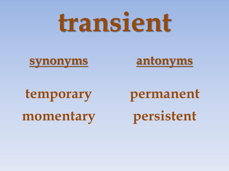 transient synonymsantonyms temporarypermanent momentarypersistent