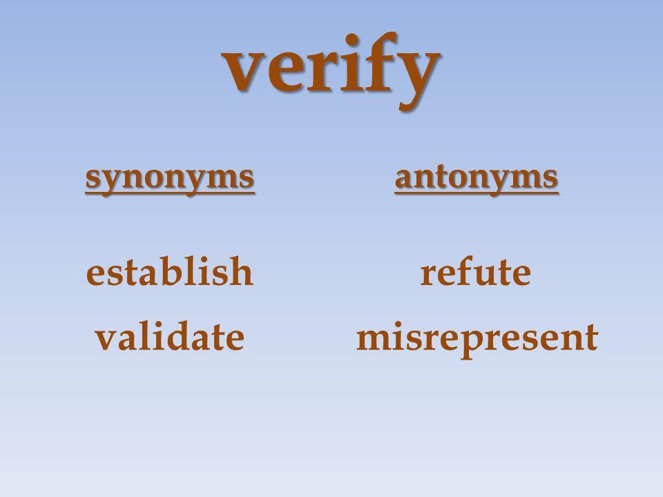 verify synonymsantonyms establishrefute validatemisrepresent