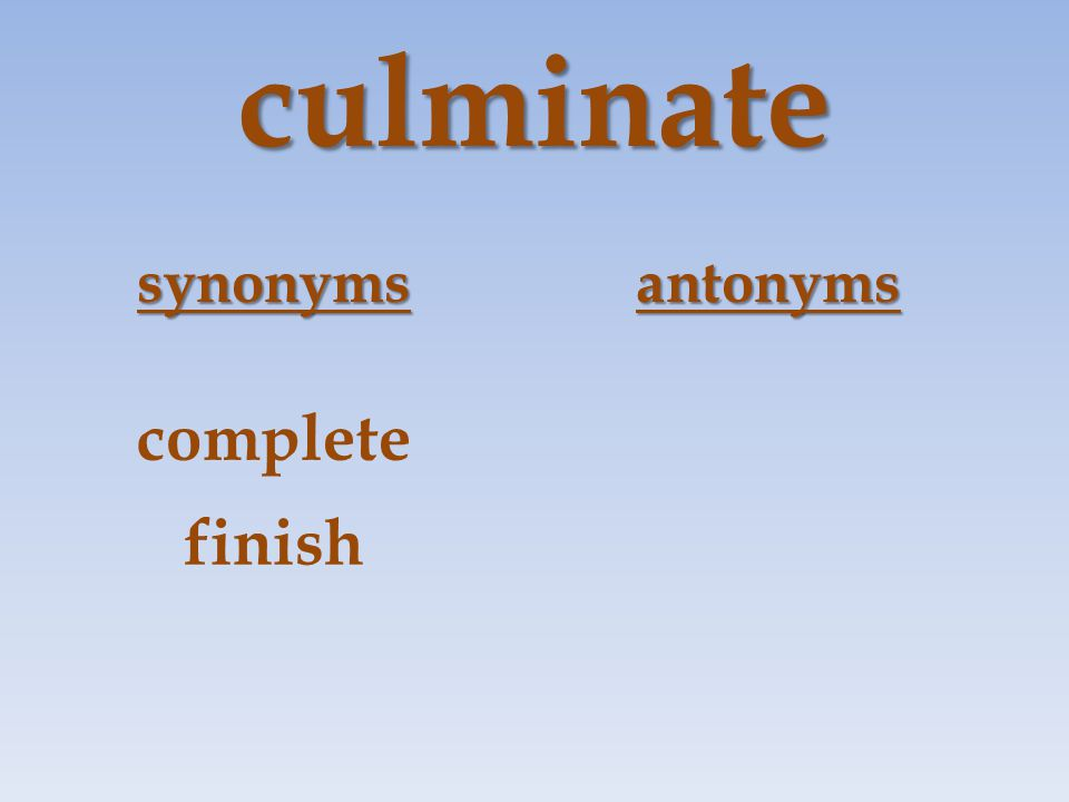 culminate synonymsantonyms complete finish