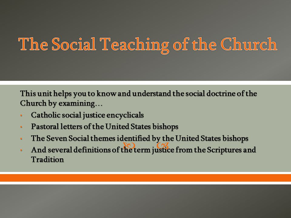  This unit helps you to know and understand the social doctrine of the Church by examining… Catholic social justice encyclicals Catholic social justice encyclicals Pastoral letters of the United States bishops Pastoral letters of the United States bishops The Seven Social themes identified by the United States bishops The Seven Social themes identified by the United States bishops And several definitions of the term justice from the Scriptures and Tradition And several definitions of the term justice from the Scriptures and Tradition