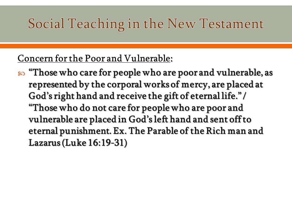 : Concern for the Poor and Vulnerable:  Those who care for people who are poor and vulnerable, as represented by the corporal works of mercy, are placed at God's right hand and receive the gift of eternal life. / Those who do not care for people who are poor and vulnerable are placed in God's left hand and sent off to eternal punishment.