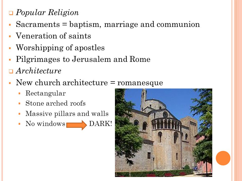  Popular Religion  Sacraments = baptism, marriage and communion  Veneration of saints  Worshipping of apostles  Pilgrimages to Jerusalem and Rome  Architecture  New church architecture = romanesque  Rectangular  Stone arched roofs  Massive pillars and walls  No windows DARK!