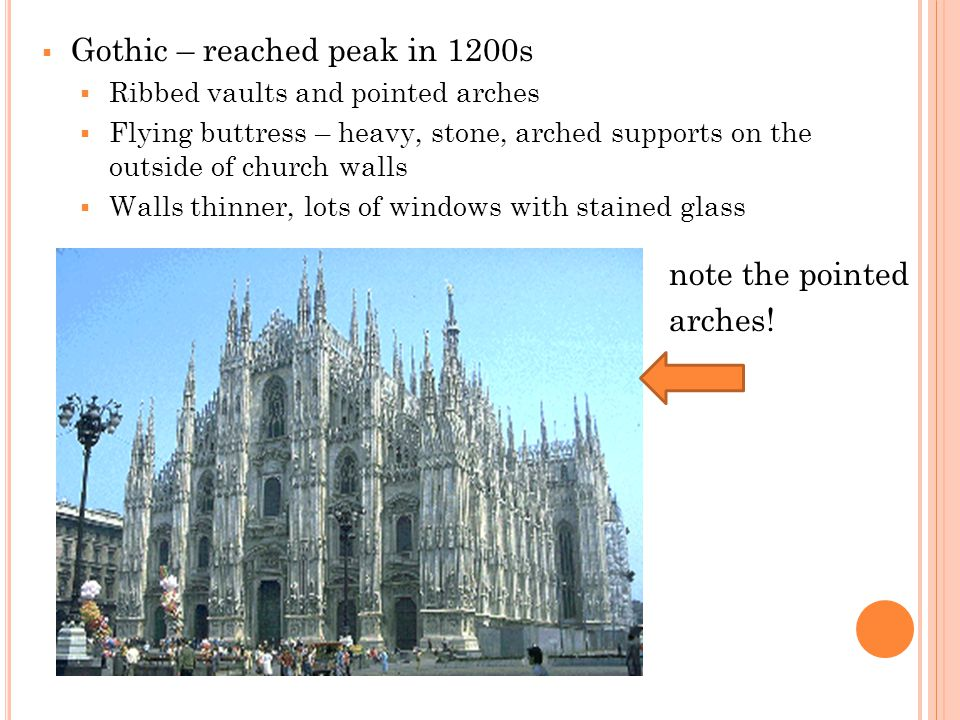  Gothic – reached peak in 1200s  Ribbed vaults and pointed arches  Flying buttress – heavy, stone, arched supports on the outside of church walls  Walls thinner, lots of windows with stained glass note the pointed arches!