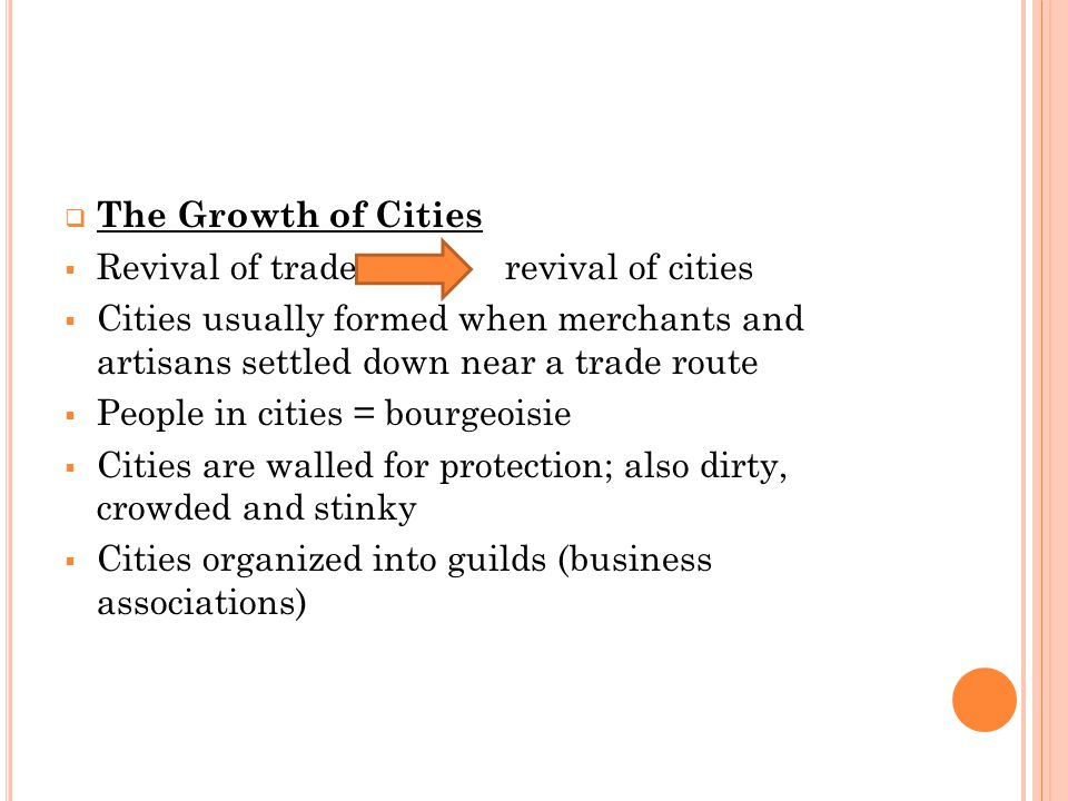  The Growth of Cities  Revival of trade revival of cities  Cities usually formed when merchants and artisans settled down near a trade route  People in cities = bourgeoisie  Cities are walled for protection; also dirty, crowded and stinky  Cities organized into guilds (business associations)