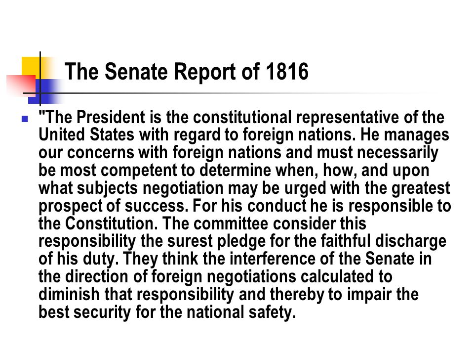 The Senate Report of 1816 The President is the constitutional representative of the United States with regard to foreign nations.
