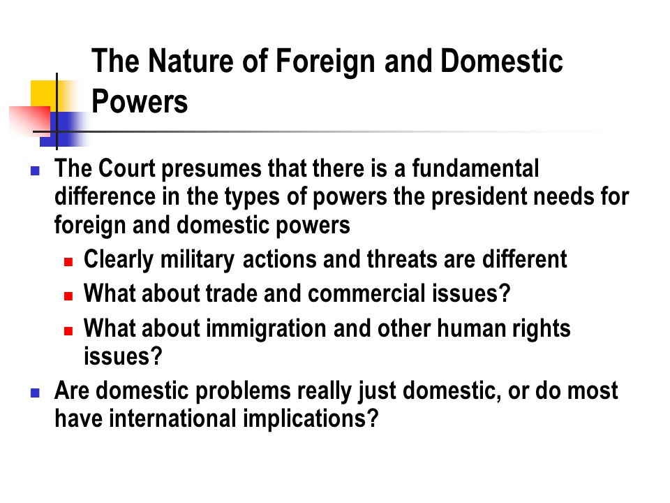 The Nature of Foreign and Domestic Powers The Court presumes that there is a fundamental difference in the types of powers the president needs for foreign and domestic powers Clearly military actions and threats are different What about trade and commercial issues.