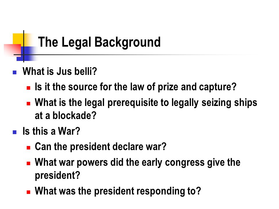 The Legal Background What is Jus belli. Is it the source for the law of prize and capture.