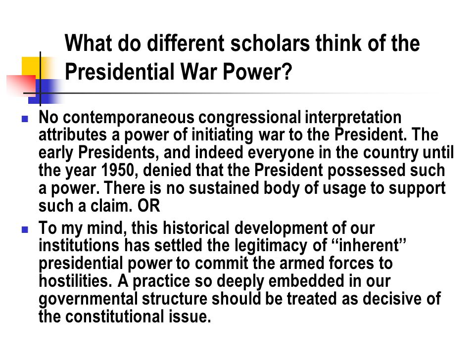What do different scholars think of the Presidential War Power.