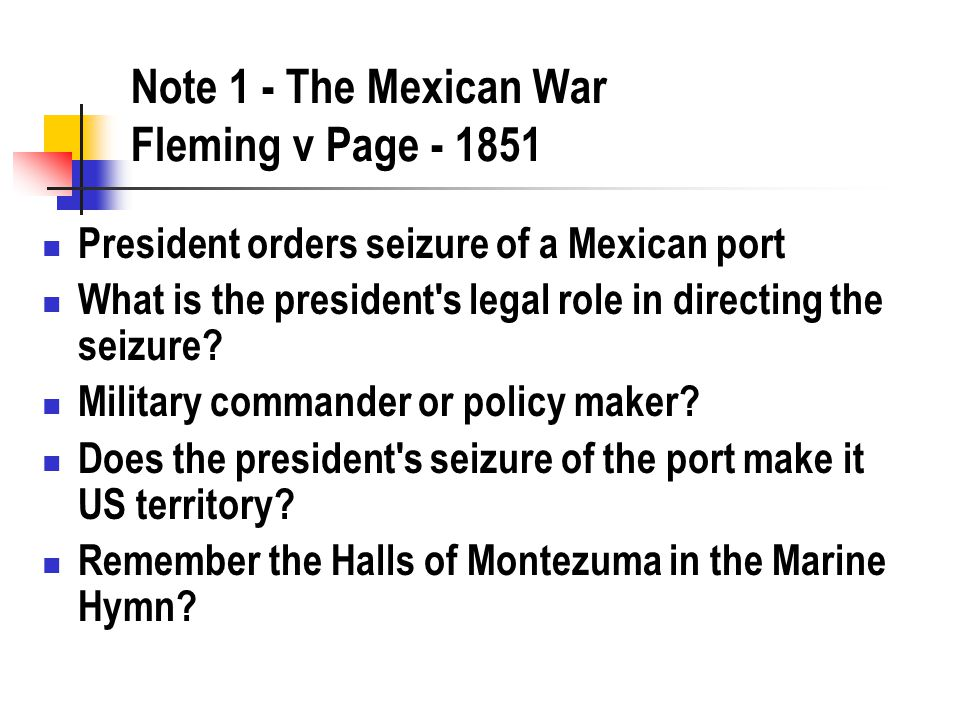 Note 1 - The Mexican War Fleming v Page - 1851 President orders seizure of a Mexican port What is the president s legal role in directing the seizure.