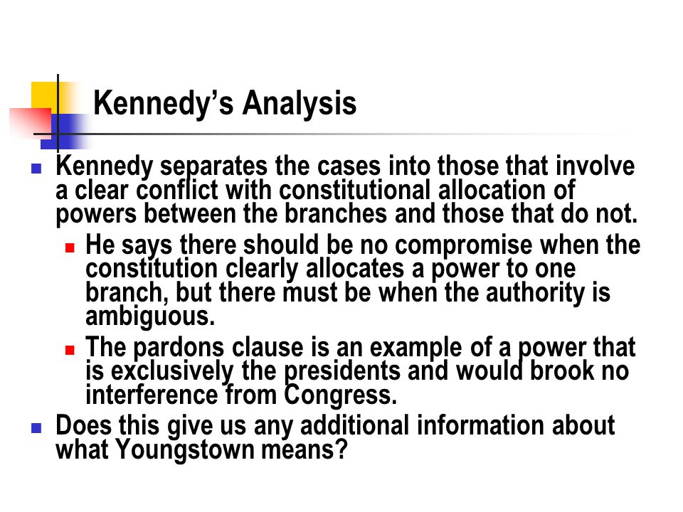 Kennedy's Analysis Kennedy separates the cases into those that involve a clear conflict with constitutional allocation of powers between the branches and those that do not.