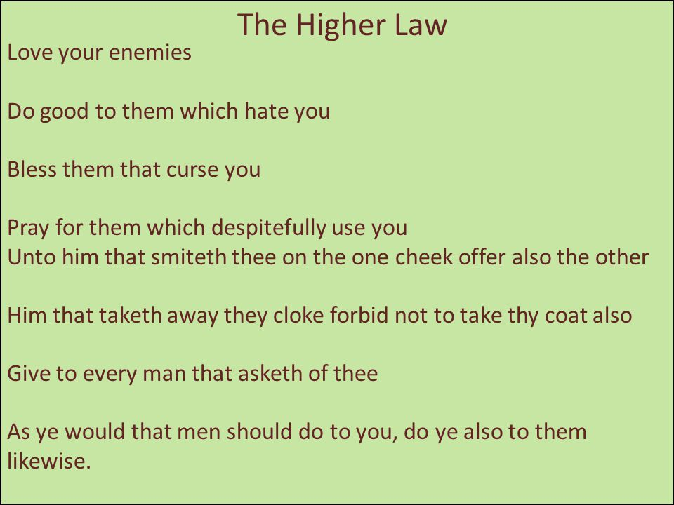The Higher Law Love your enemies Do good to them which hate you Bless them that curse you Pray for them which despitefully use you Unto him that smite