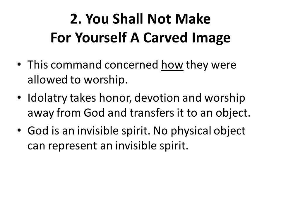2. You Shall Not Make For Yourself A Carved Image This command concerned how they were allowed to worship. Idolatry takes honor, devotion and worship