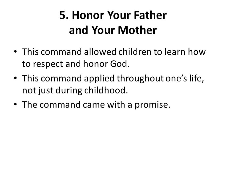 5. Honor Your Father and Your Mother This command allowed children to learn how to respect and honor God. This command applied throughout one's life,