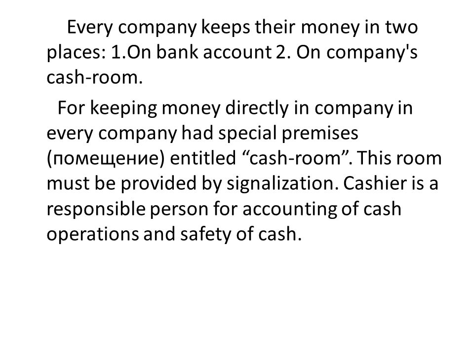 Every company keeps their money in two places: 1.On bank account 2. On company's cash-room. For keeping money directly in company in every company had