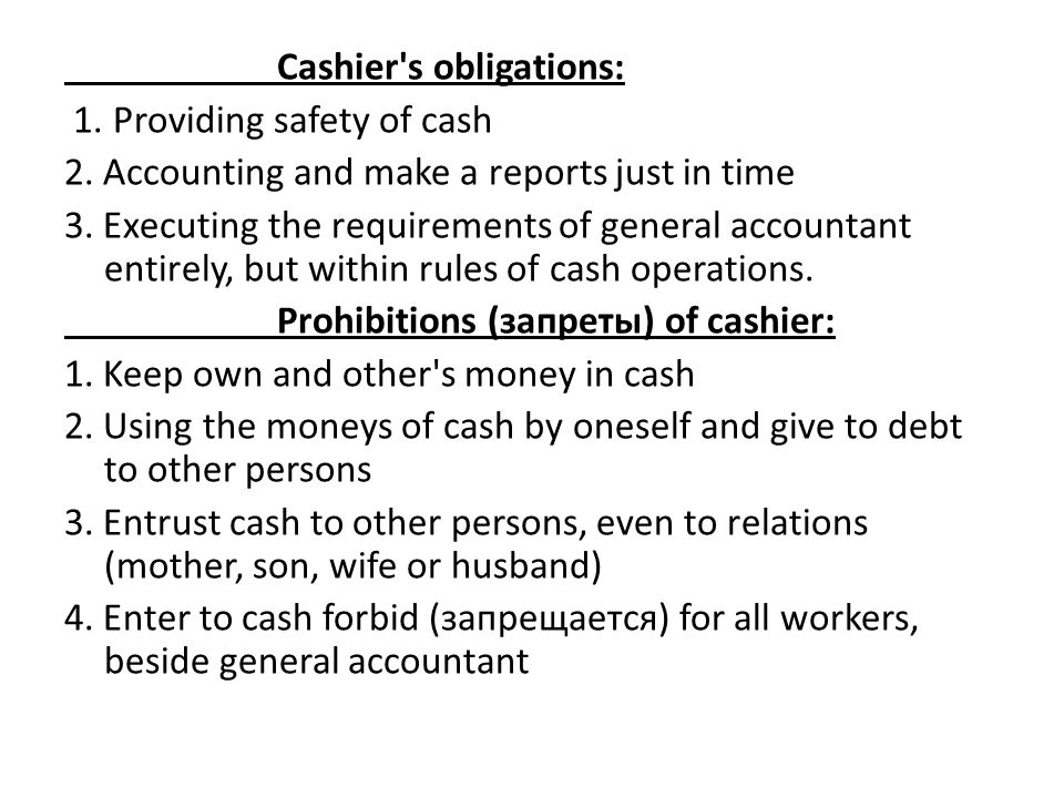 Cashier's obligations: 1. Providing safety of cash 2. Accounting and make a reports just in time 3. Executing the requirements of general accountant e