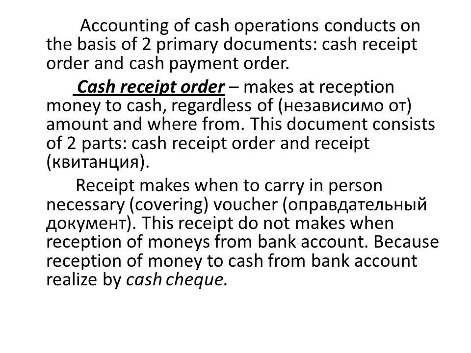 Accounting of cash operations conducts on the basis of 2 primary documents: cash receipt order and cash payment order. Cash receipt order – makes at r