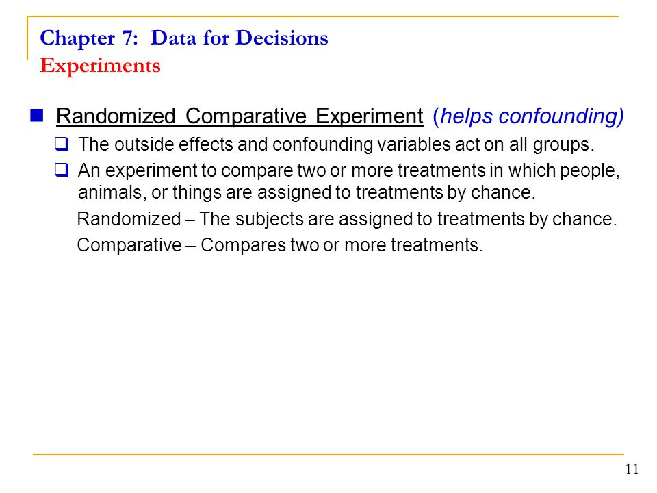 Chapter 7: Data for Decisions Experiments 11 Randomized Comparative Experiment (helps confounding)  The outside effects and confounding variables act