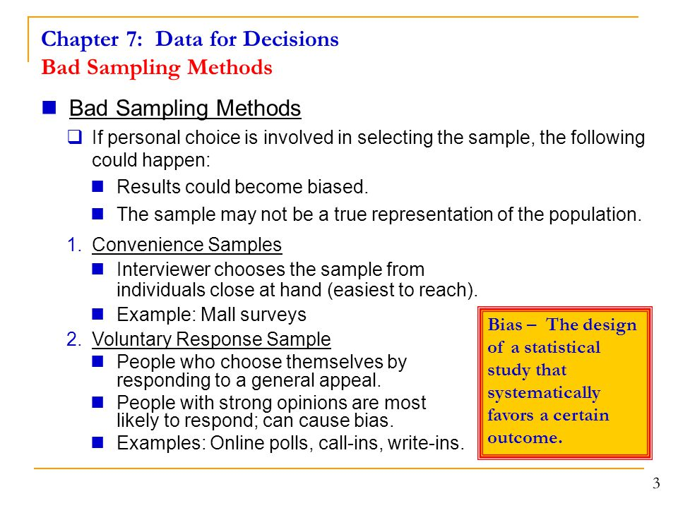Chapter 7: Data for Decisions Bad Sampling Methods Bad Sampling Methods  If personal choice is involved in selecting the sample, the following could