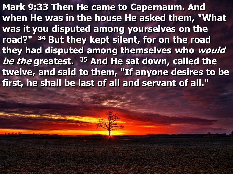 Mark 9:33 Then He came to Capernaum. And when He was in the house He asked them,
