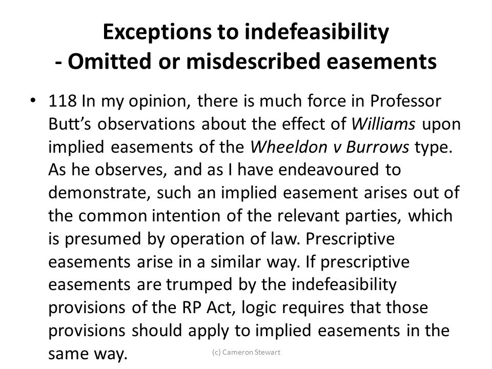(c) Cameron Stewart Exceptions to indefeasibility - Omitted or misdescribed easements 118 In my opinion, there is much force in Professor Butt's obser