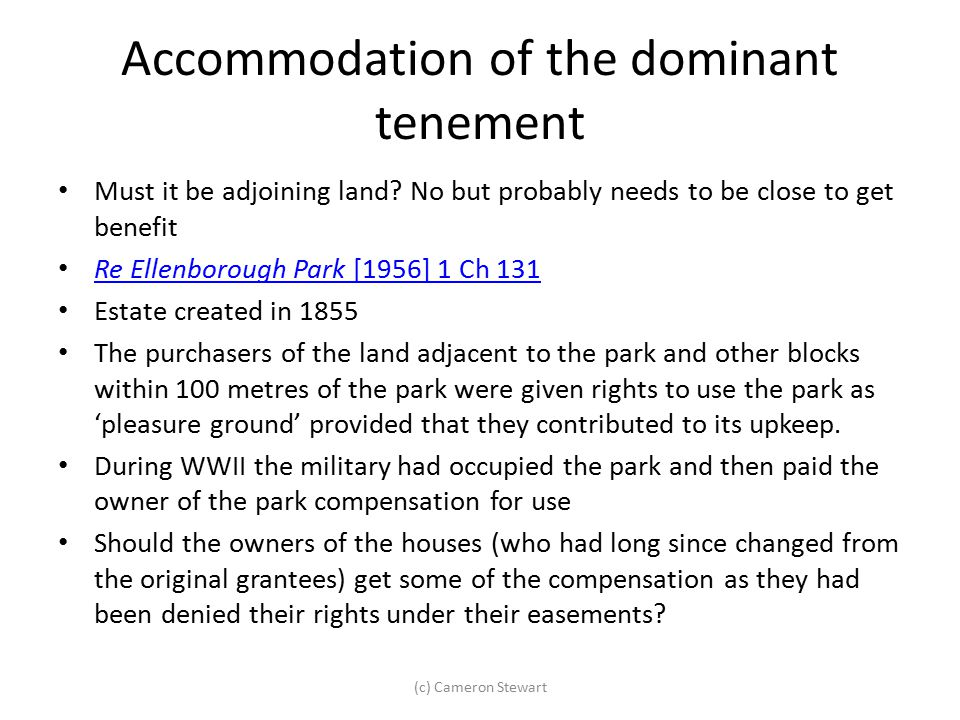 Accommodation of the dominant tenement Must it be adjoining land? No but probably needs to be close to get benefit Re Ellenborough Park [1956] 1 Ch 13