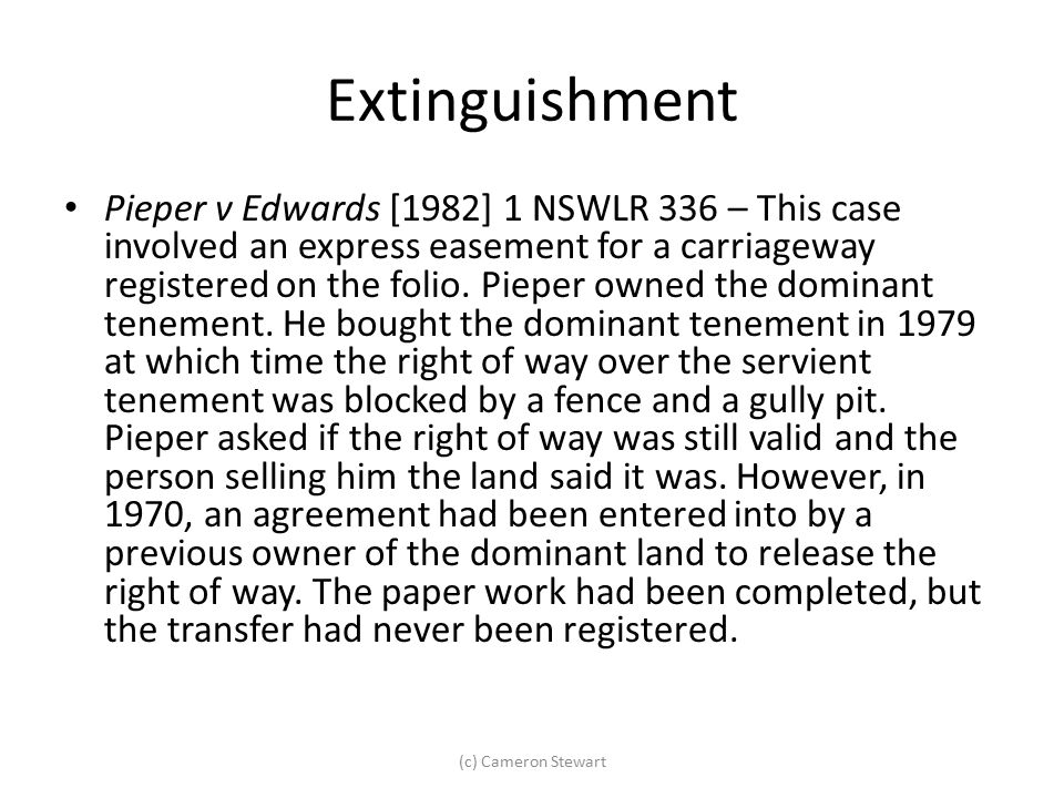 Extinguishment Pieper v Edwards [1982] 1 NSWLR 336 – This case involved an express easement for a carriageway registered on the folio. Pieper owned th