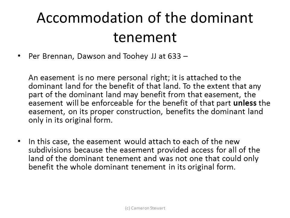 Accommodation of the dominant tenement Per Brennan, Dawson and Toohey JJ at 633 – An easement is no mere personal right; it is attached to the dominan