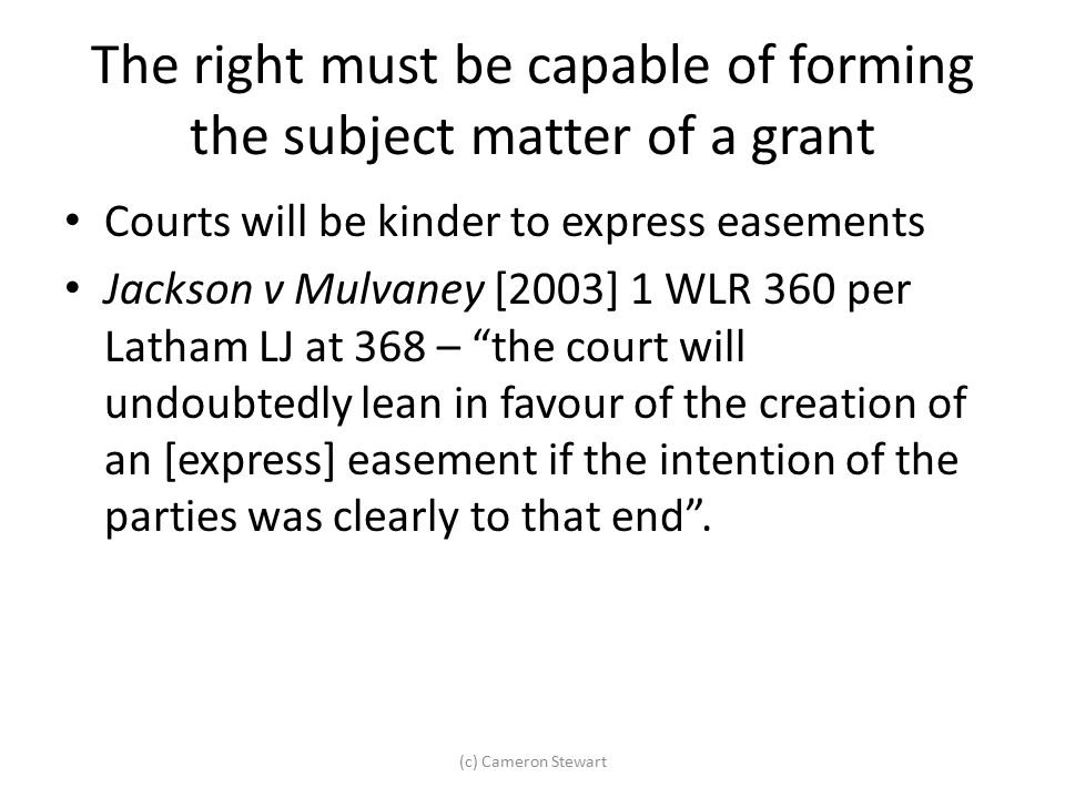 The right must be capable of forming the subject matter of a grant Courts will be kinder to express easements Jackson v Mulvaney [2003] 1 WLR 360 per