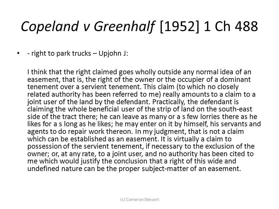 Copeland v Greenhalf [1952] 1 Ch 488 - right to park trucks – Upjohn J: I think that the right claimed goes wholly outside any normal idea of an easem