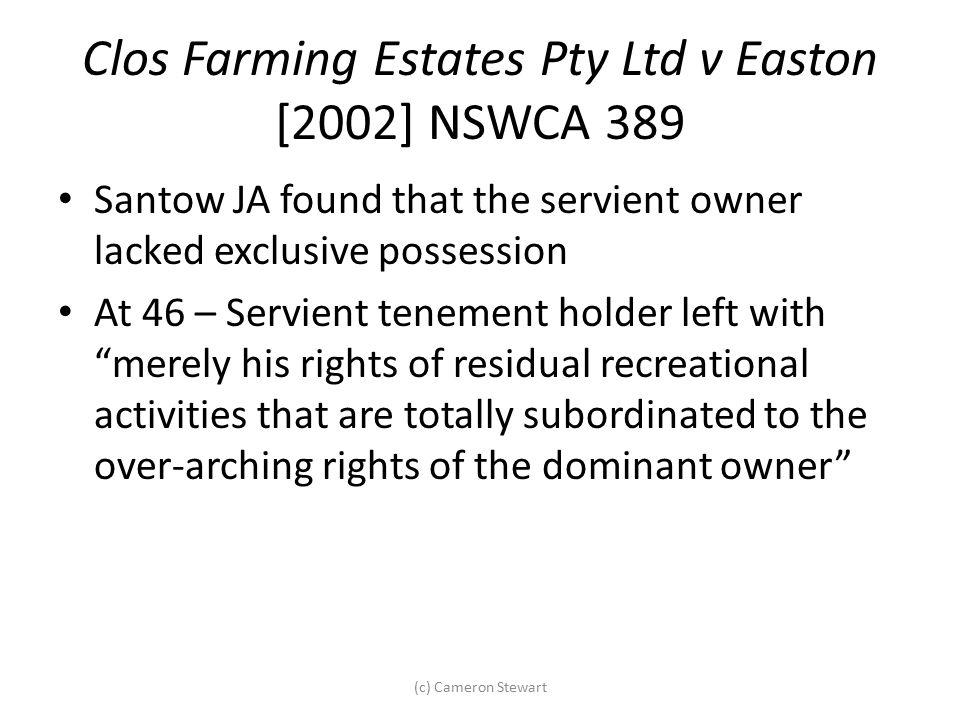 Clos Farming Estates Pty Ltd v Easton [2002] NSWCA 389 Santow JA found that the servient owner lacked exclusive possession At 46 – Servient tenement h