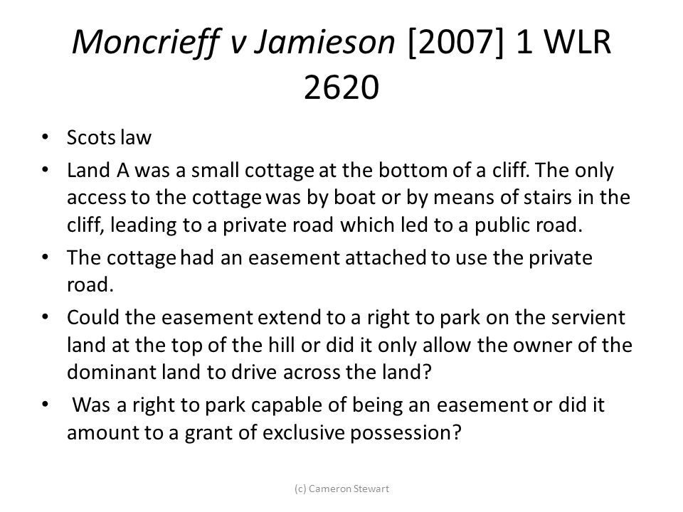 Moncrieff v Jamieson [2007] 1 WLR 2620 Scots law Land A was a small cottage at the bottom of a cliff. The only access to the cottage was by boat or by