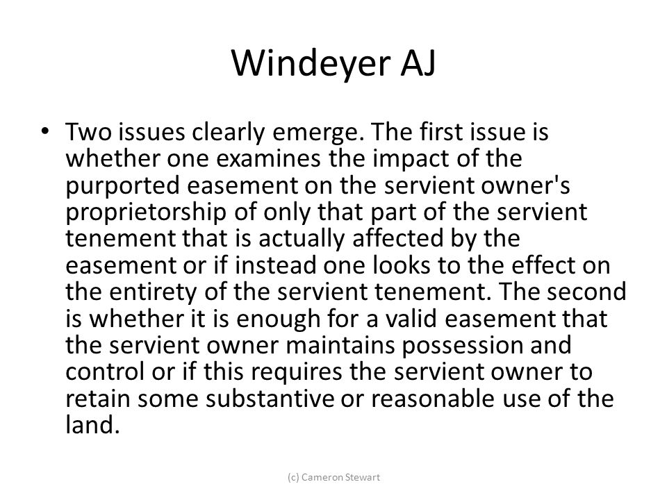 Windeyer AJ Two issues clearly emerge. The first issue is whether one examines the impact of the purported easement on the servient owner's proprietor