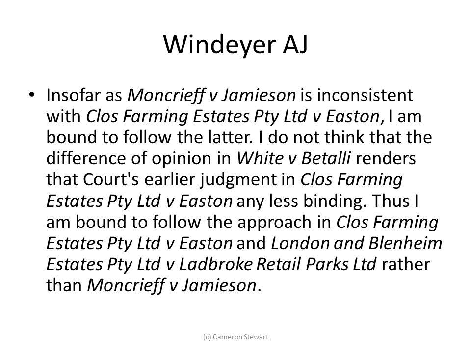 Windeyer AJ Insofar as Moncrieff v Jamieson is inconsistent with Clos Farming Estates Pty Ltd v Easton, I am bound to follow the latter. I do not thin
