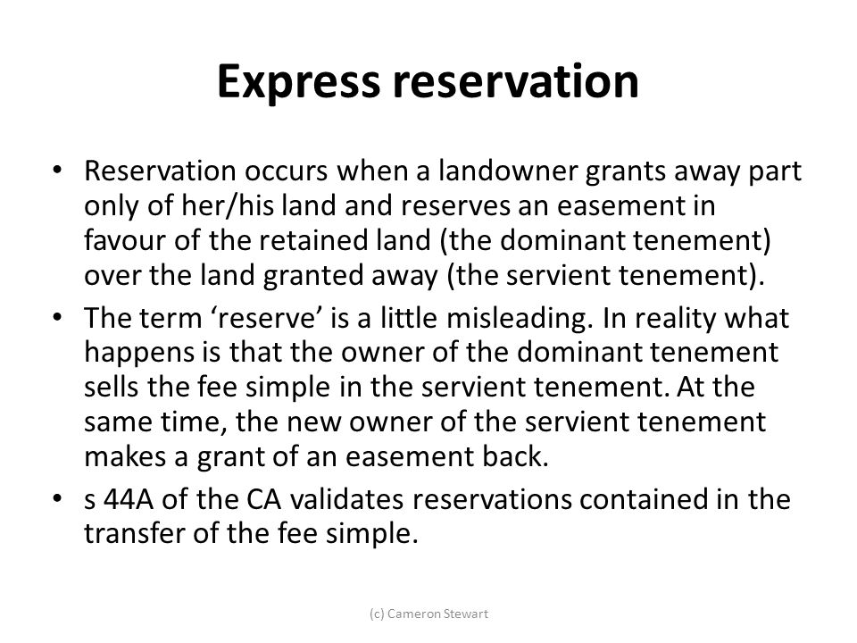 Express reservation Reservation occurs when a landowner grants away part only of her/his land and reserves an easement in favour of the retained land