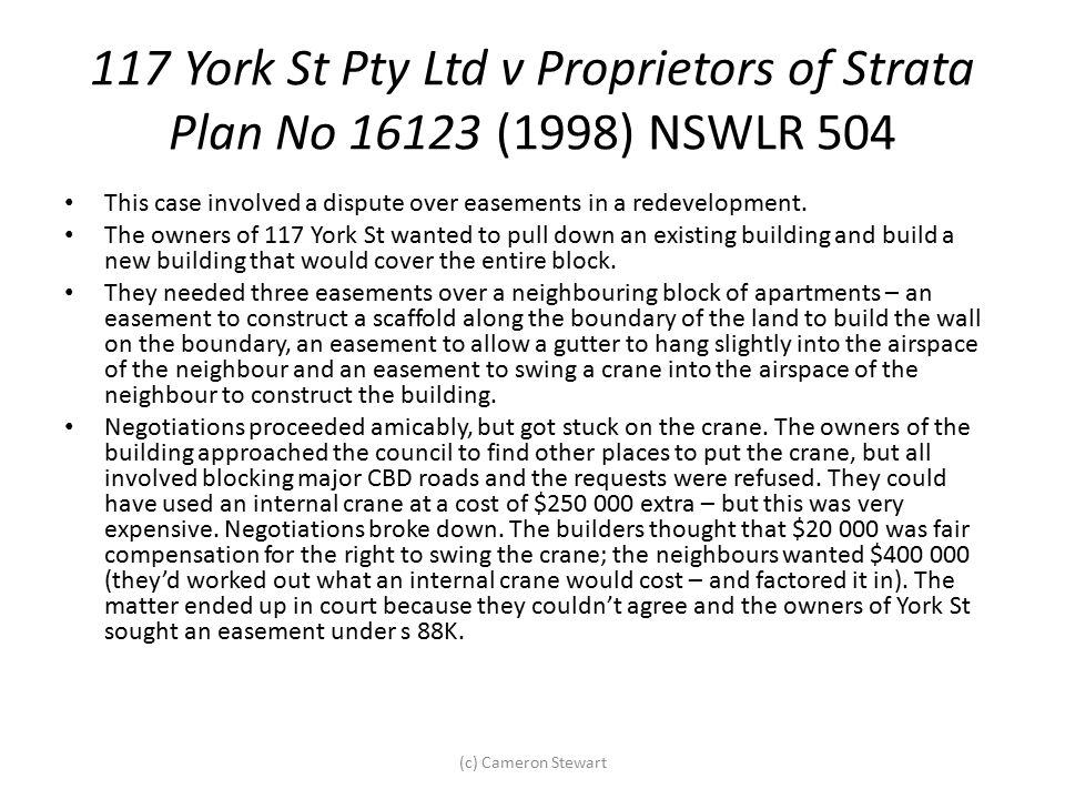 117 York St Pty Ltd v Proprietors of Strata Plan No 16123 (1998) NSWLR 504 This case involved a dispute over easements in a redevelopment. The owners
