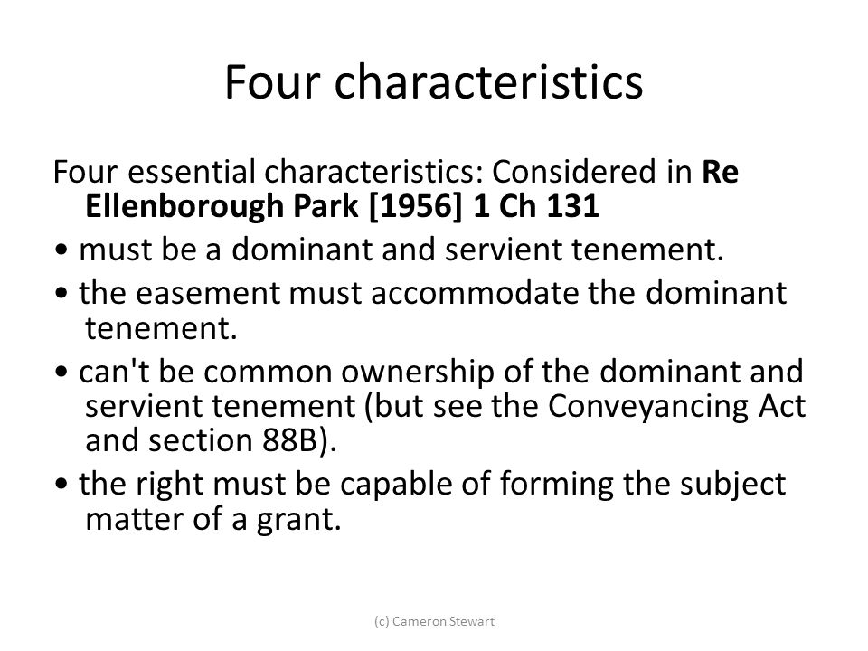 Four characteristics Four essential characteristics: Considered in Re Ellenborough Park [1956] 1 Ch 131 must be a dominant and servient tenement. the