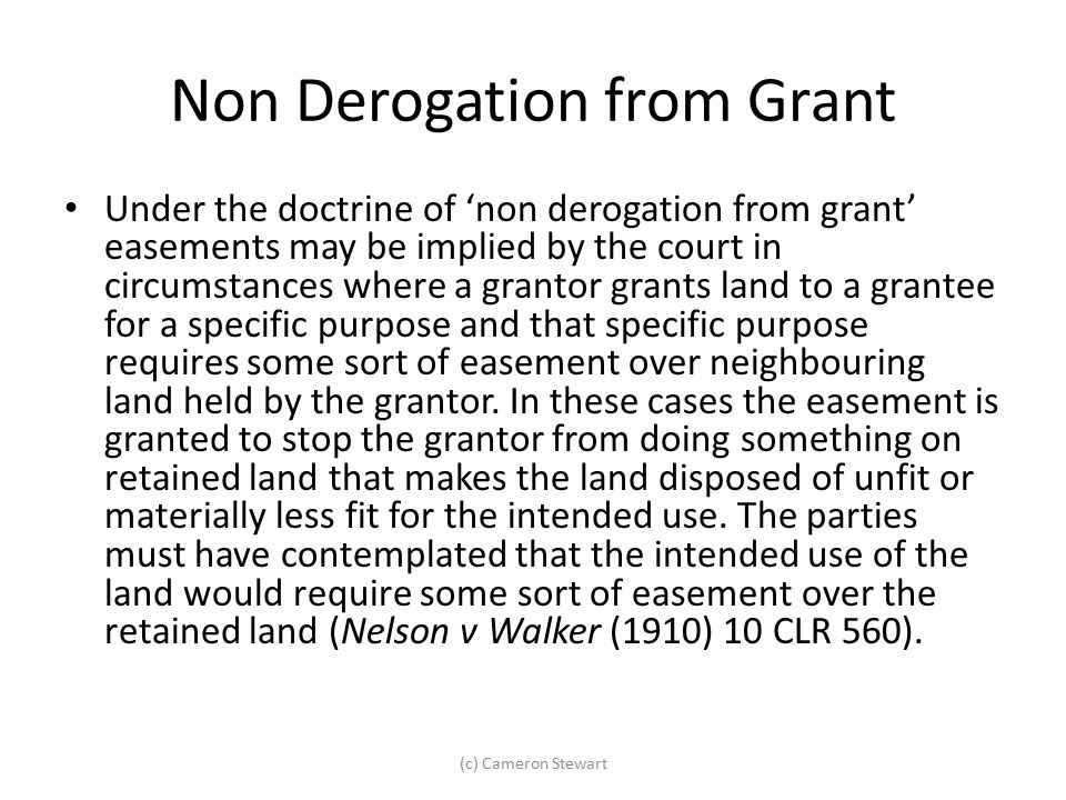 Non Derogation from Grant Under the doctrine of 'non derogation from grant' easements may be implied by the court in circumstances where a grantor gra