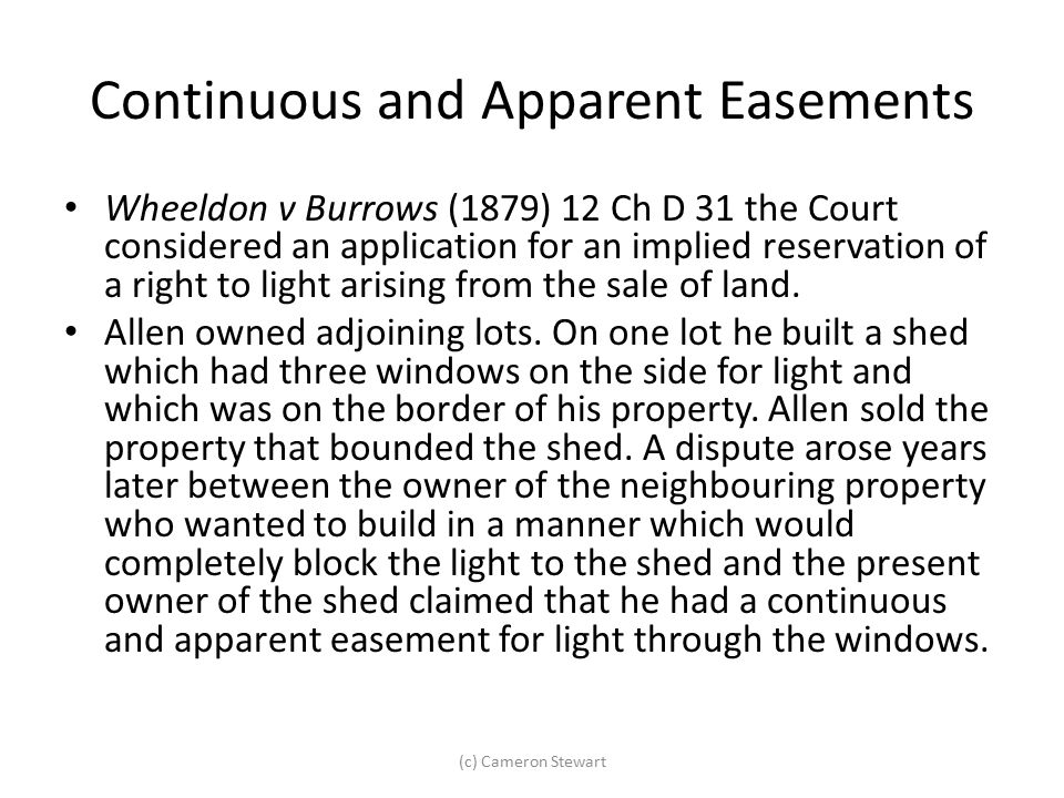 Continuous and Apparent Easements Wheeldon v Burrows (1879) 12 Ch D 31 the Court considered an application for an implied reservation of a right to li