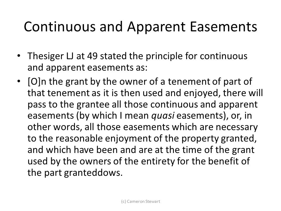 Continuous and Apparent Easements Thesiger LJ at 49 stated the principle for continuous and apparent easements as: [O]n the grant by the owner of a te