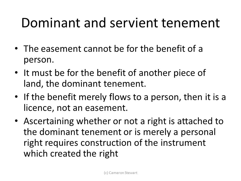Dominant and servient tenement The easement cannot be for the benefit of a person. It must be for the benefit of another piece of land, the dominant t